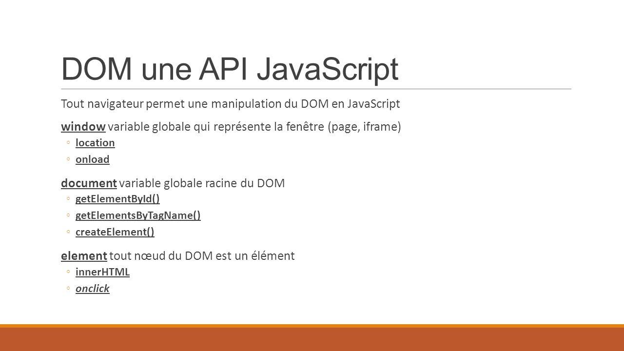DOM une API JavaScript Tout navigateur permet une manipulation du DOM en JavaScript.