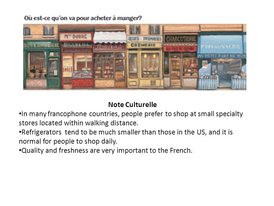 Note Culturelle In many francophone countries, people prefer to shop at small specialty stores located within walking distance.