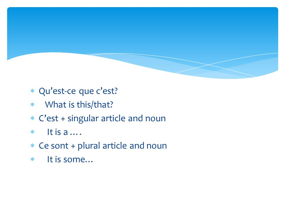 Qu'est-ce que c'est What is this/that C'est + singular article and noun. It is a …. Ce sont + plural article and noun.
