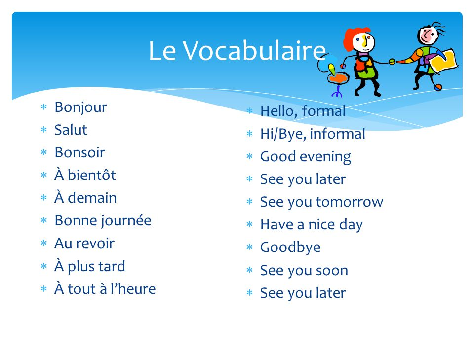 Le Vocabulaire Bonjour Hello, formal Salut Hi/Bye, informal Bonsoir