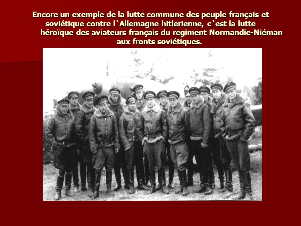 Еncore un exemple de la lutte commune des peuple français et soviétique contre l`Allemagne hitlerienne, c`est la lutte héroïque des aviateurs français du regiment Normandie-Niéman aux fronts soviétiques.