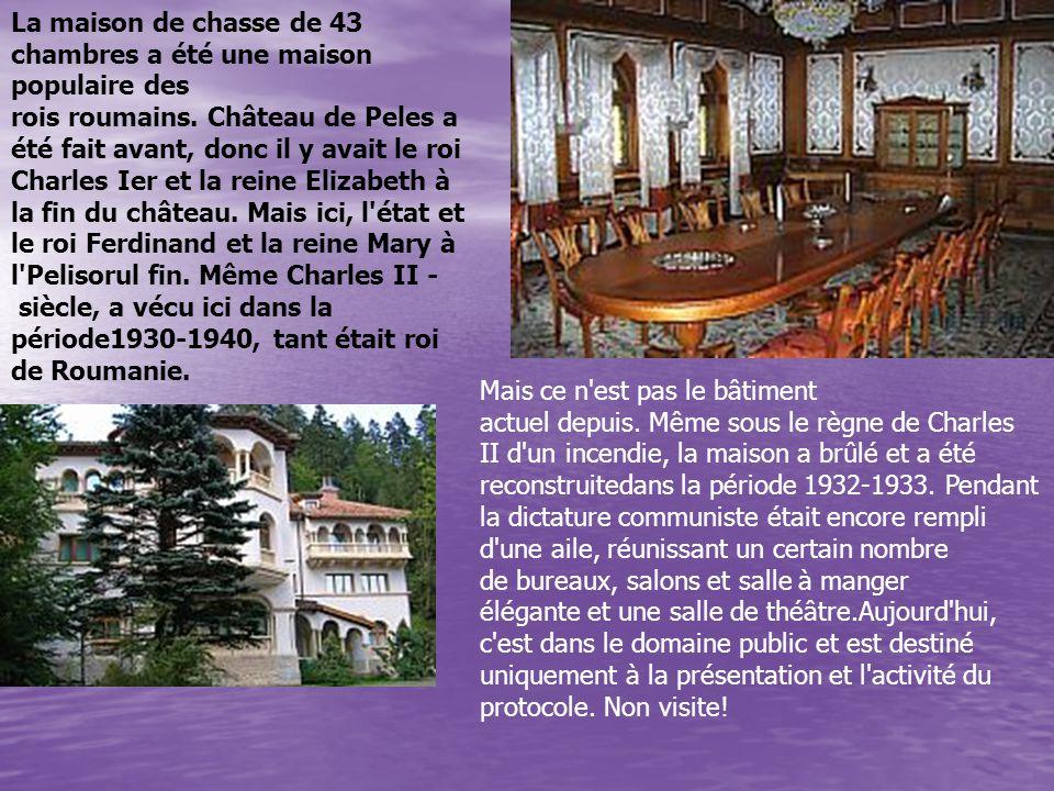 La maison de chasse de 43 chambres a été une maison populaire des rois roumains. Château de Peles a été fait avant, donc il y avait le roi Charles Ier et la reine Elizabeth à la fin du château. Mais ici, l état et le roi Ferdinand et la reine Mary à l Pelisorul fin. Même Charles II - siècle, a vécu ici dans la période1930-1940, tant était roi de Roumanie.