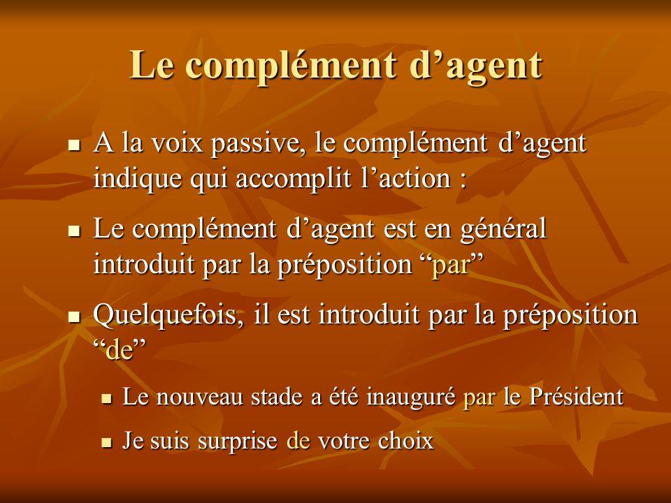 Le complément d'agent A la voix passive, le complément d'agent indique qui accomplit l'action :