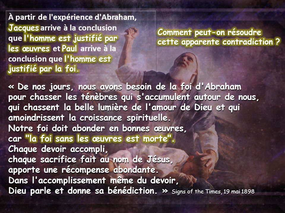 À partir de l expérience d Abraham, Jacques arrive à la conclusion que l homme est justifié par les œuvres et Paul arrive à la conclusion que l homme est justifié par la foi.