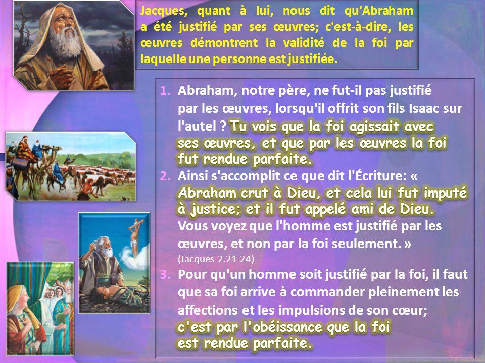 Jacques, quant à lui, nous dit qu Abraham a été justifié par ses œuvres; c est-à-dire, les œuvres démontrent la validité de la foi par laquelle une personne est justifiée.