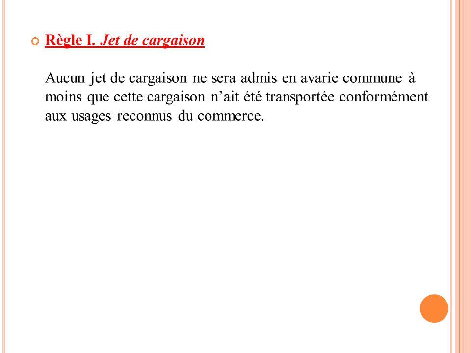 Règle I. Jet de cargaison Aucun jet de cargaison ne sera admis en avarie commune à moins que cette cargaison n'ait été transportée conformément aux usages reconnus du commerce.