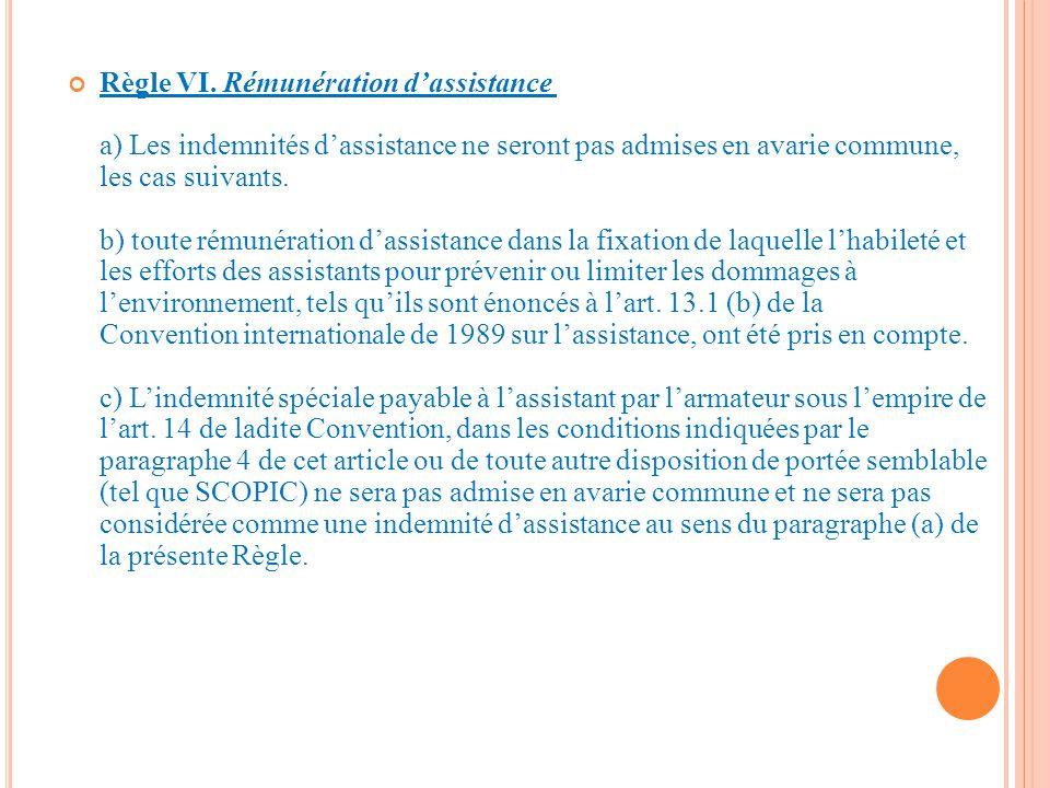 Règle VI. Rémunération d'assistance a) Les indemnités d'assistance ne seront pas admises en avarie commune, les cas suivants. b) toute rémunération d'assistance dans la fixation de laquelle l'habileté et les efforts des assistants pour prévenir ou limiter les dommages à l'environnement, tels qu'ils sont énoncés à l'art. 13.1 (b) de la Convention internationale de 1989 sur l'assistance, ont été pris en compte. c) L'indemnité spéciale payable à l'assistant par l'armateur sous l'empire de l'art. 14 de ladite Convention, dans les conditions indiquées par le paragraphe 4 de cet article ou de toute autre disposition de portée semblable (tel que SCOPIC) ne sera pas admise en avarie commune et ne sera pas considérée comme une indemnité d'assistance au sens du paragraphe (a) de la présente Règle.