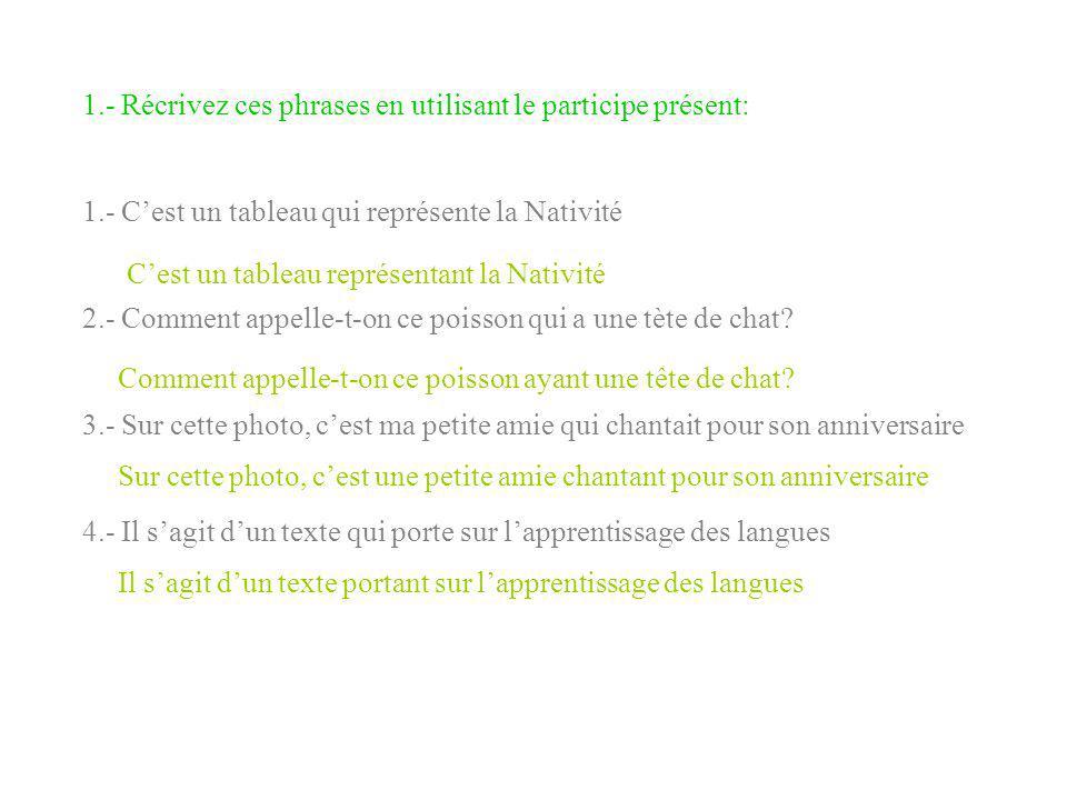 1.- Récrivez ces phrases en utilisant le participe présent:
