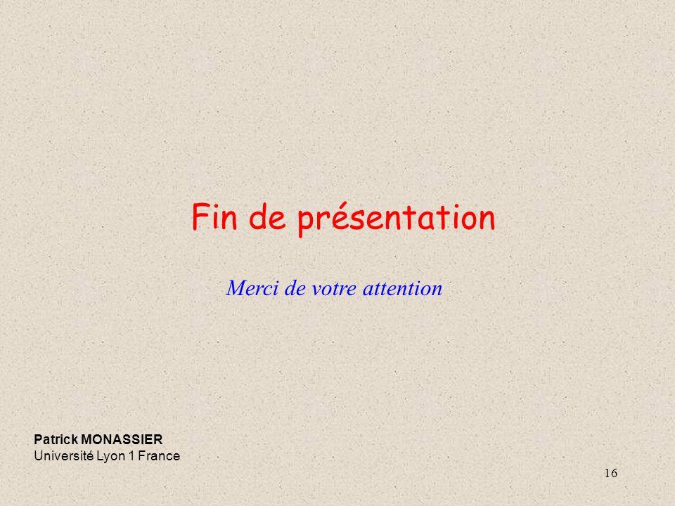 Fin de présentation Merci de votre attention Patrick MONASSIER