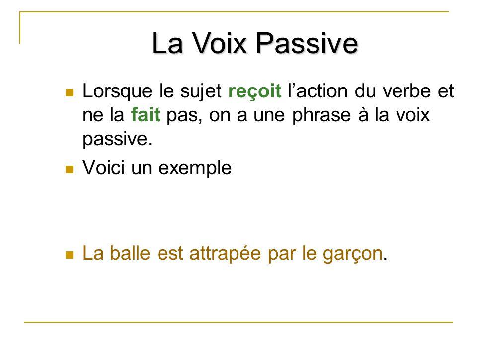 La Voix Passive Lorsque le sujet reçoit l'action du verbe et ne la fait pas, on a une phrase à la voix passive.