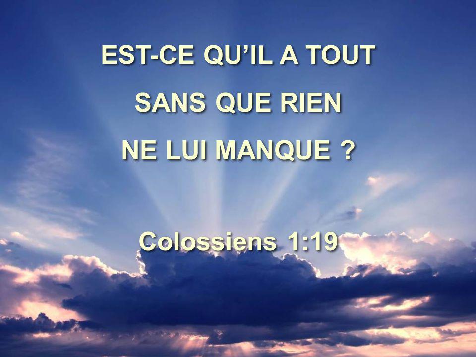 EST-CE QU'IL A TOUT SANS QUE RIEN NE LUI MANQUE Colossiens 1:19