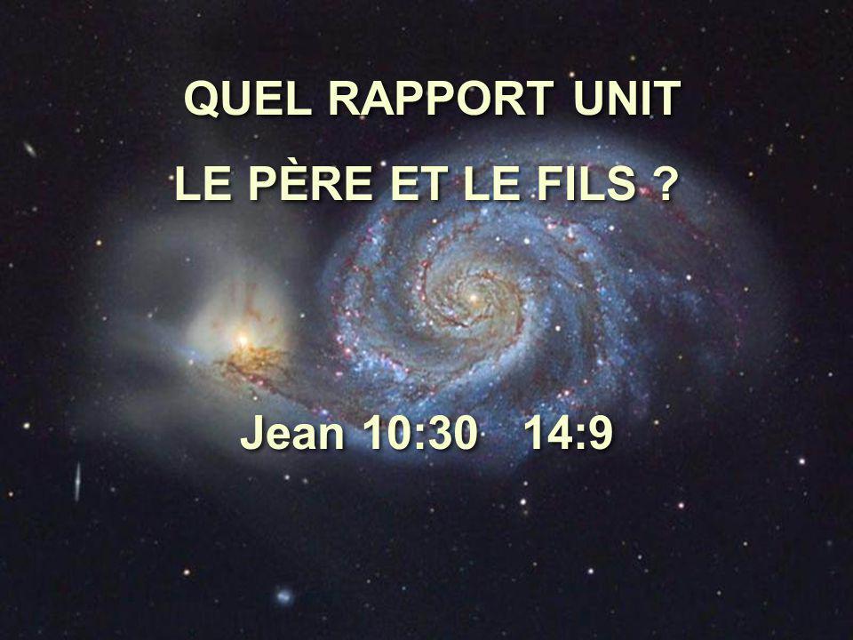 QUEL RAPPORT UNIT LE PÈRE ET LE FILS Jean 10:30 14:9