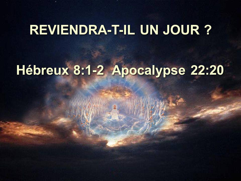 REVIENDRA-T-IL UN JOUR Hébreux 8:1-2 Apocalypse 22:20