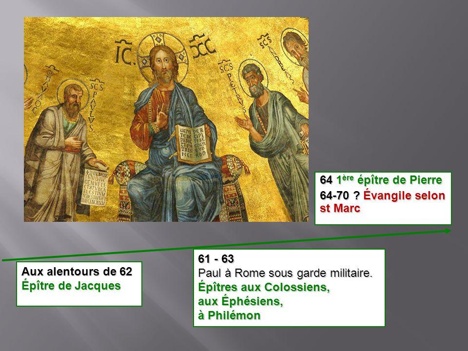 64 1ère épître de Pierre 64-70 Évangile selon st Marc. 61 - 63. Paul à Rome sous garde militaire.
