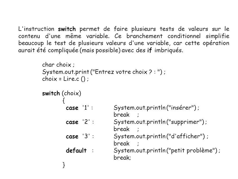 L instruction switch permet de faire plusieurs tests de valeurs sur le contenu d une même variable. Ce branchement conditionnel simplifie beaucoup le test de plusieurs valeurs d une variable, car cette opération aurait été compliquée (mais possible) avec des if imbriqués.