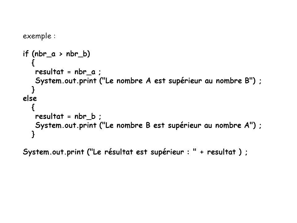 exemple : if (nbr_a > nbr_b) { resultat = nbr_a ; System.out.print ( Le nombre A est supérieur au nombre B ) ;