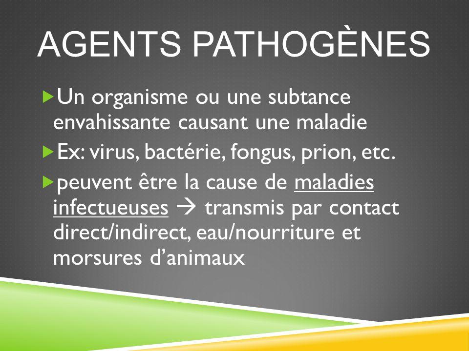 Agents Pathogènes Un organisme ou une subtance envahissante causant une maladie. Ex: virus, bactérie, fongus, prion, etc.