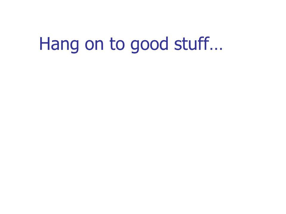 Hang on to good stuff…