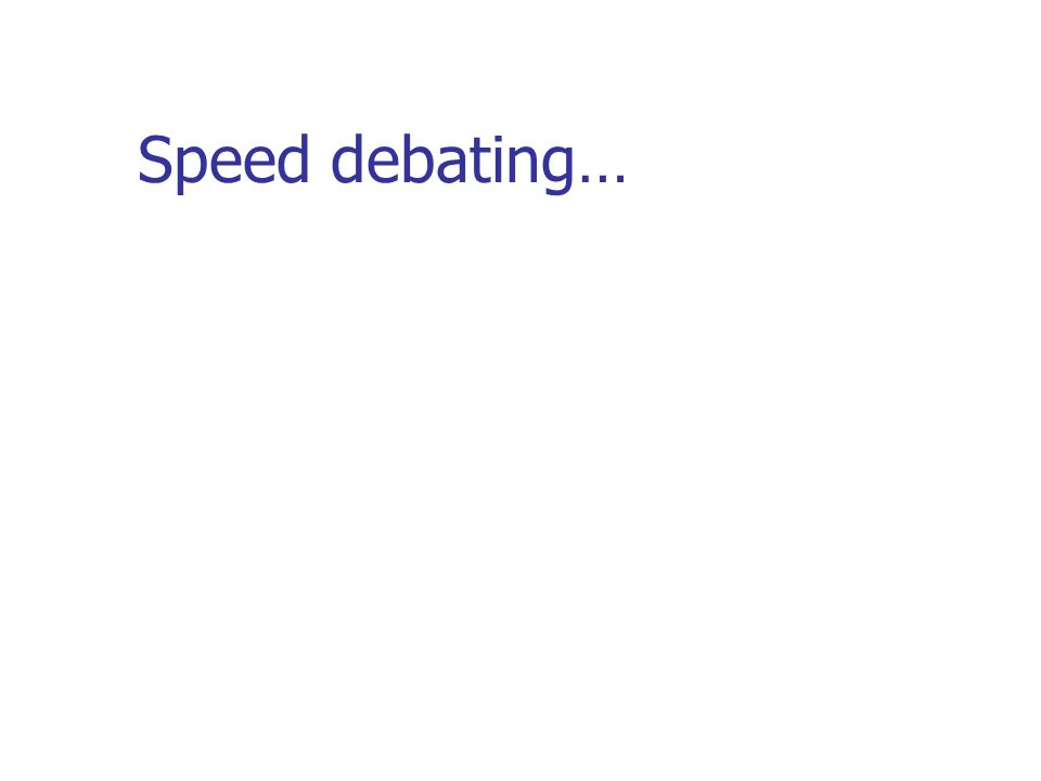 Speed debating…