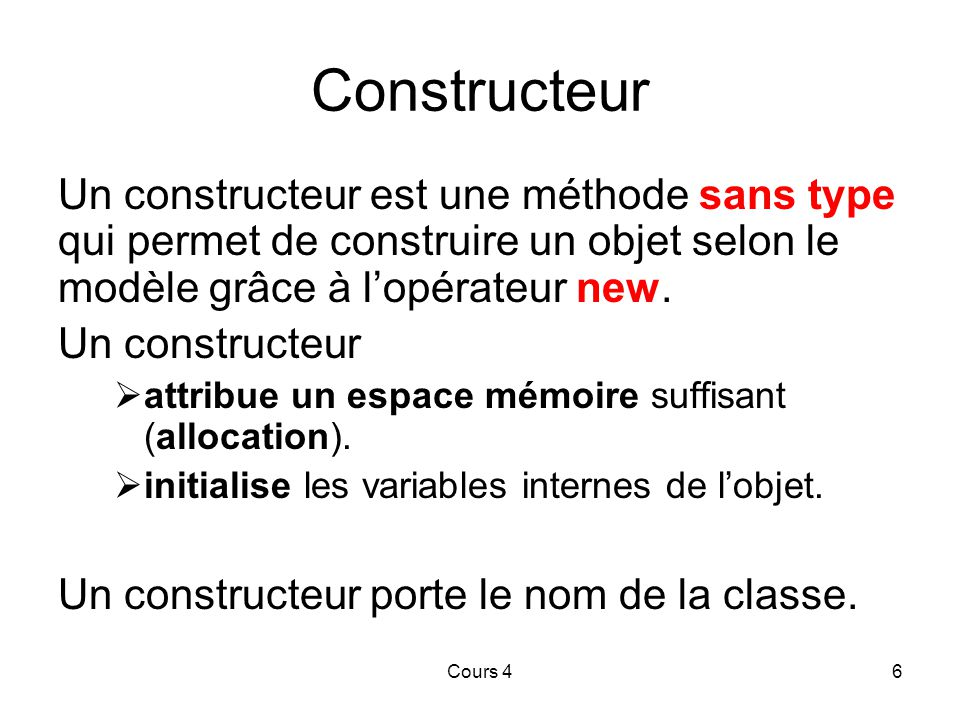 07/04/2017 Constructeur. Un constructeur est une méthode sans type qui permet de construire un objet selon le modèle grâce à l'opérateur new.