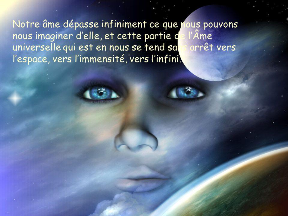 Notre âme dépasse infiniment ce que nous pouvons nous imaginer d'elle, et cette partie de l'Âme universelle qui est en nous se tend sans arrêt vers l'espace, vers l'immensité, vers l'infini.