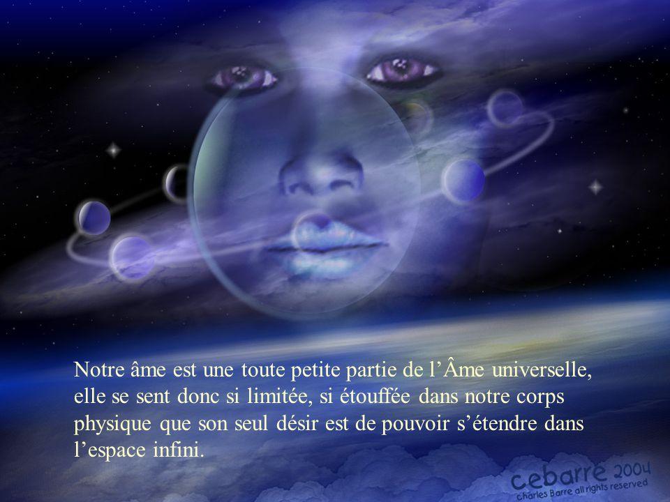 Notre âme est une toute petite partie de l'Âme universelle, elle se sent donc si limitée, si étouffée dans notre corps physique que son seul désir est de pouvoir s'étendre dans l'espace infini.