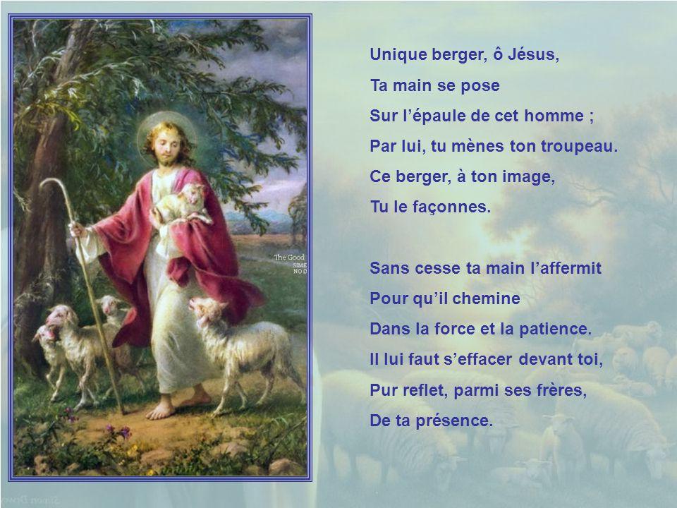 Unique berger, ô Jésus, Ta main se pose. Sur l'épaule de cet homme ; Par lui, tu mènes ton troupeau.
