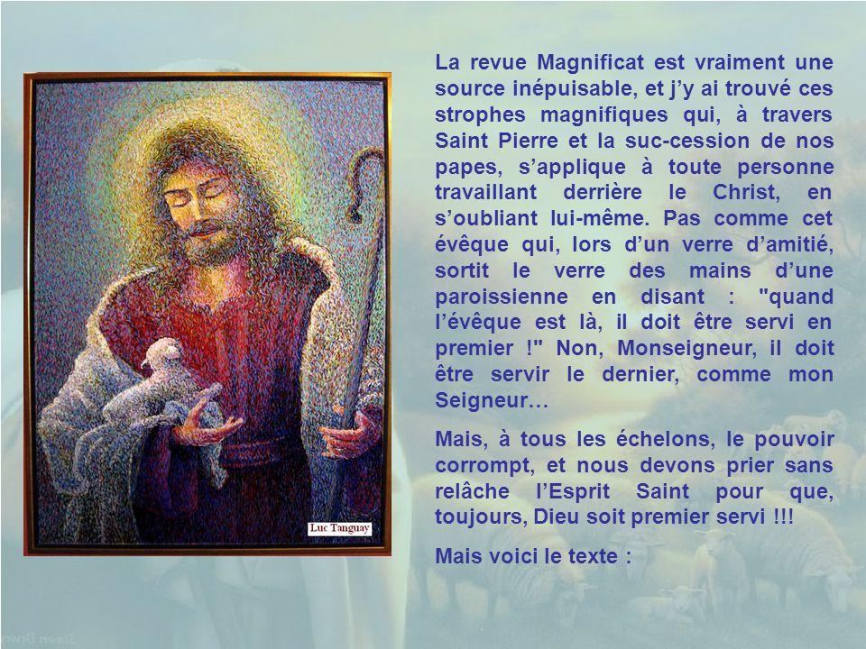 La revue Magnificat est vraiment une source inépuisable, et j'y ai trouvé ces strophes magnifiques qui, à travers Saint Pierre et la suc-cession de nos papes, s'applique à toute personne travaillant derrière le Christ, en s'oubliant lui-même. Pas comme cet évêque qui, lors d'un verre d'amitié, sortit le verre des mains d'une paroissienne en disant : quand l'évêque est là, il doit être servi en premier ! Non, Monseigneur, il doit être servir le dernier, comme mon Seigneur…