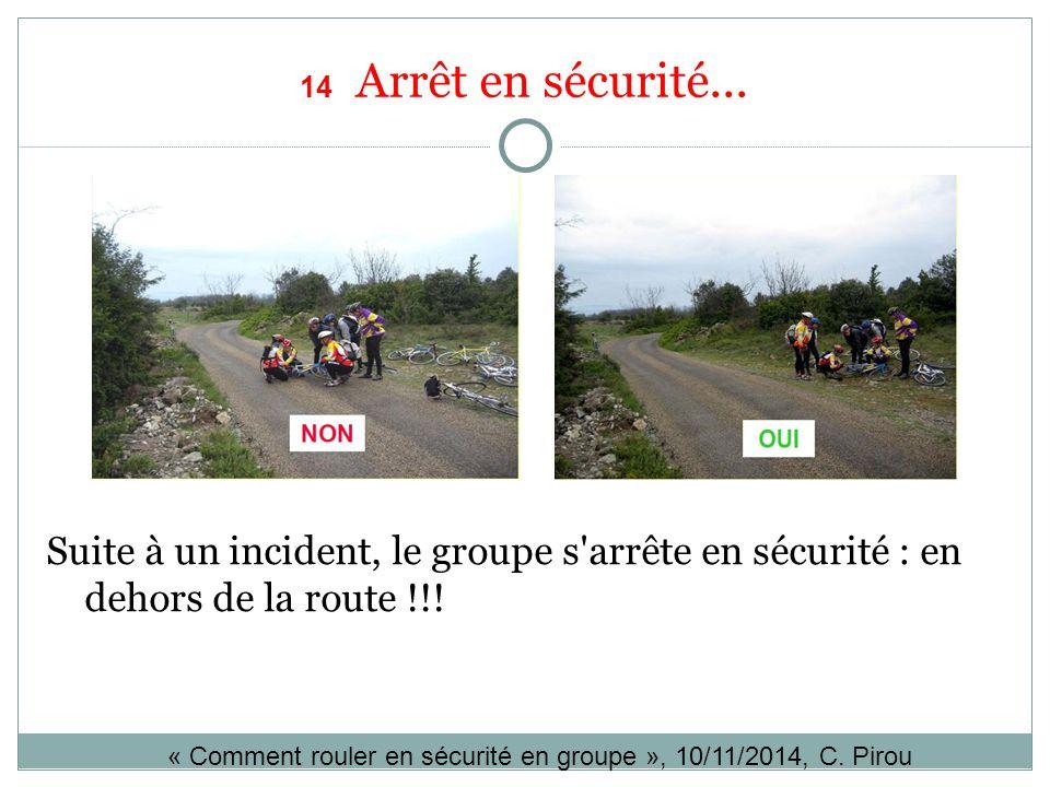 14 Arrêt en sécurité... Suite à un incident, le groupe s arrête en sécurité : en dehors de la route !!!