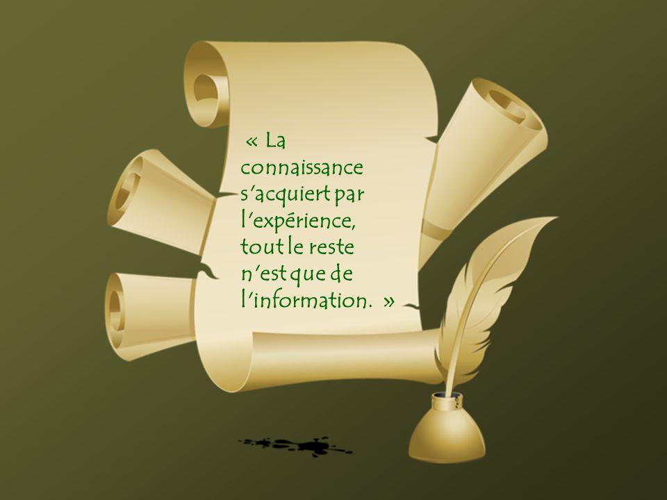« La connaissance s acquiert par l expérience, tout le reste n est que de l information. »