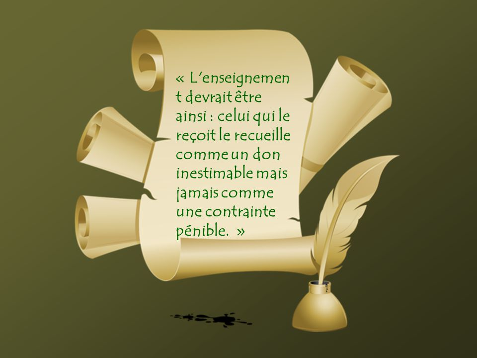 « L enseignement devrait être ainsi : celui qui le reçoit le recueille comme un don inestimable mais jamais comme une contrainte pénible.
