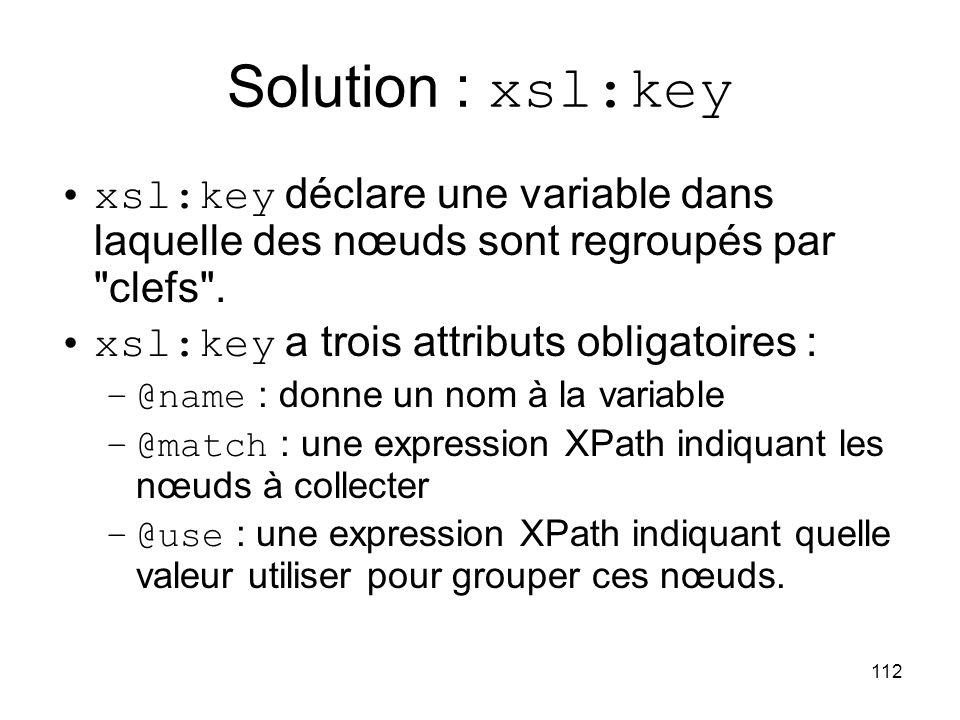 Solution : xsl:key xsl:key déclare une variable dans laquelle des nœuds sont regroupés par clefs .