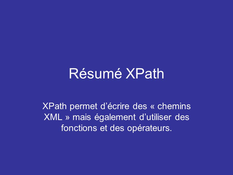 Résumé XPath XPath permet d'écrire des « chemins XML » mais également d'utiliser des fonctions et des opérateurs.