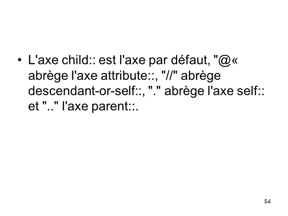 L axe child:: est l axe par défaut, @« abrège l axe attribute::, // abrège descendant-or-self::, . abrège l axe self:: et .. l axe parent::.