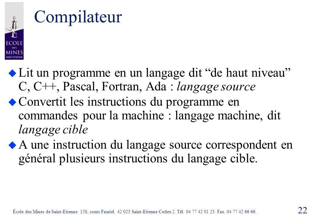 Compilateur Lit un programme en un langage dit de haut niveau C, C++, Pascal, Fortran, Ada : langage source.