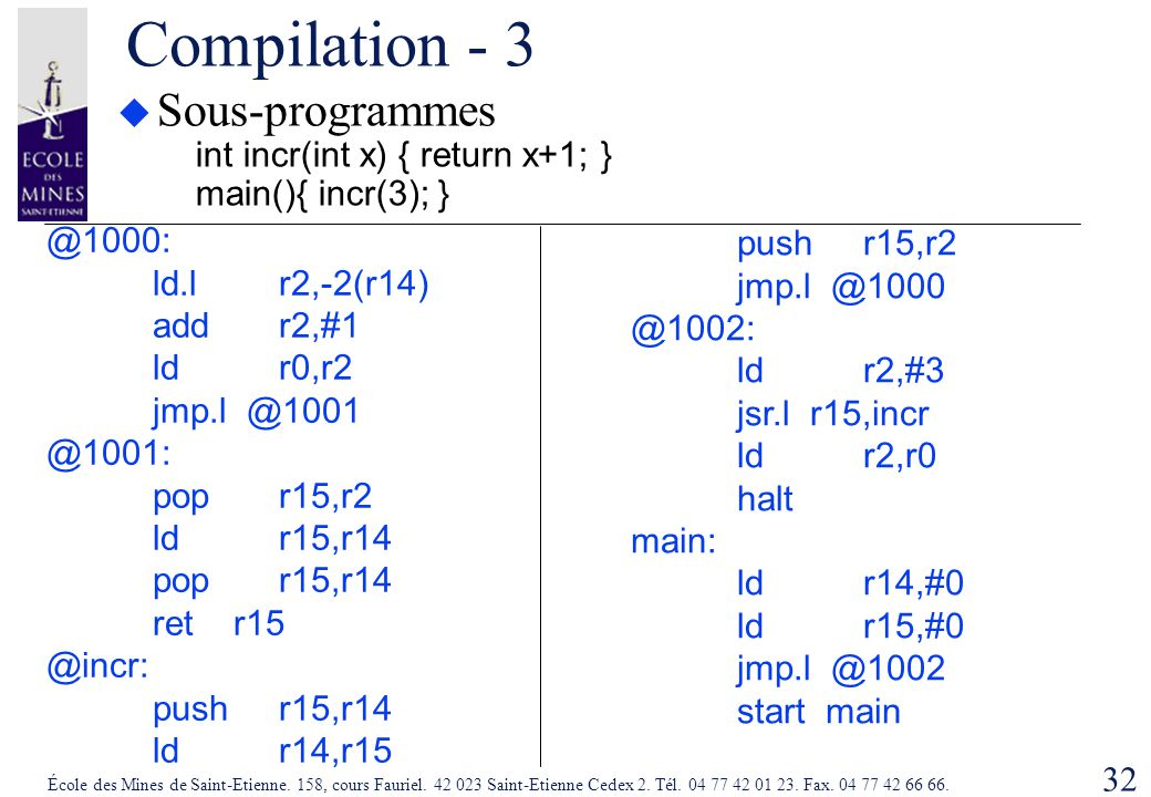 Compilation - 3 Sous-programmes int incr(int x) { return x+1; } main(){ incr(3); } @1000: ld.l r2,-2(r14)