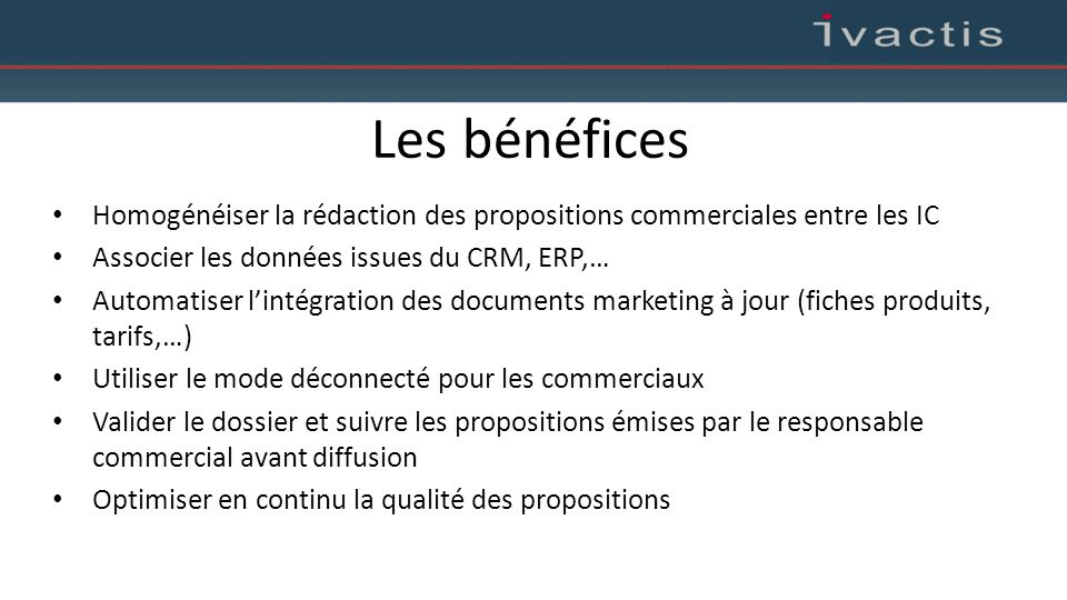 Les bénéfices Homogénéiser la rédaction des propositions commerciales entre les IC. Associer les données issues du CRM, ERP,…