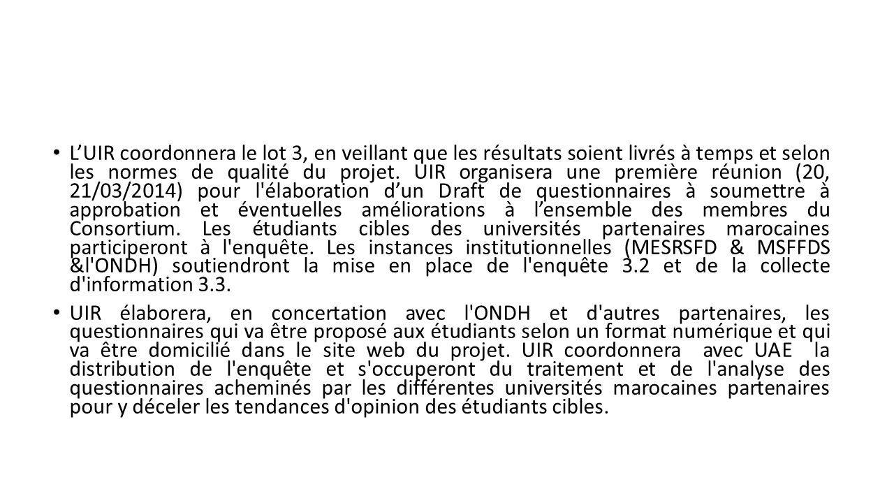 L'UIR coordonnera le lot 3, en veillant que les résultats soient livrés à temps et selon les normes de qualité du projet. UIR organisera une première réunion (20, 21/03/2014) pour l élaboration d'un Draft de questionnaires à soumettre à approbation et éventuelles améliorations à l'ensemble des membres du Consortium. Les étudiants cibles des universités partenaires marocaines participeront à l enquête. Les instances institutionnelles (MESRSFD & MSFFDS &l ONDH) soutiendront la mise en place de l enquête 3.2 et de la collecte d information 3.3.
