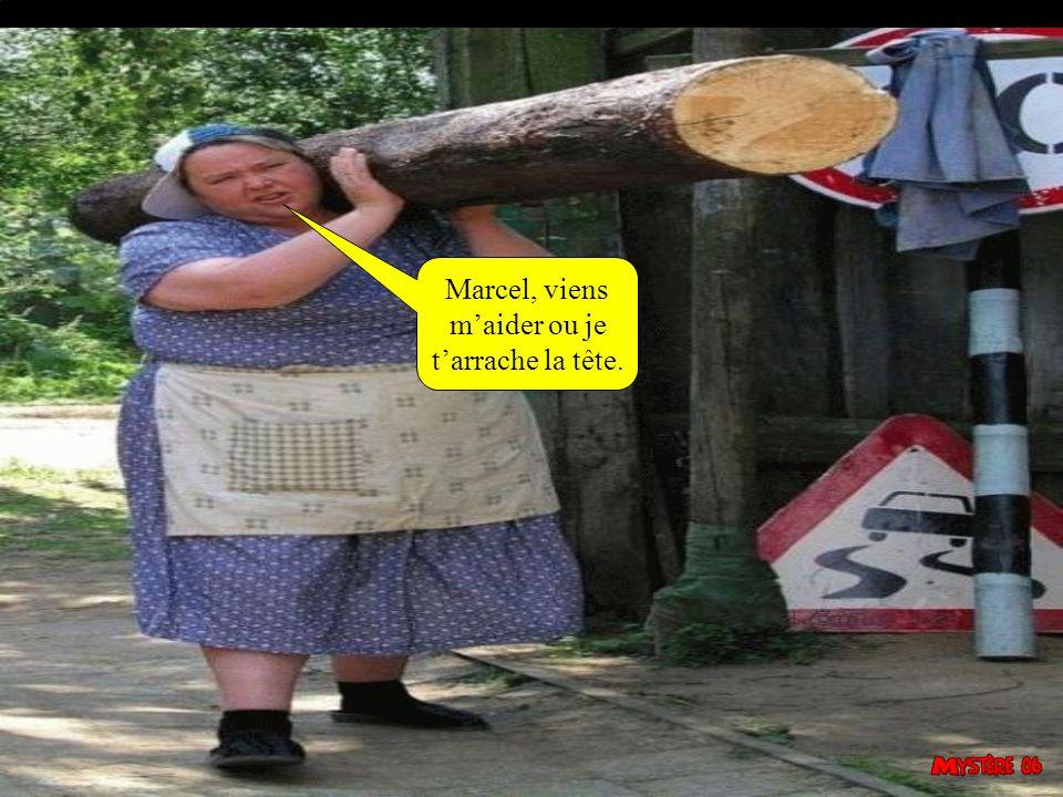 Marcel, viens m'aider ou je t'arrache la tête.