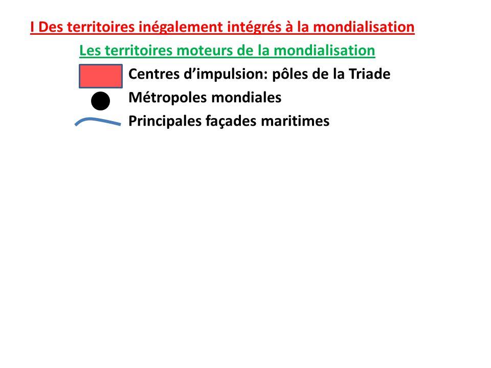 I Des territoires inégalement intégrés à la mondialisation Les territoires moteurs de la mondialisation Centres d'impulsion: pôles de la Triade Métropoles mondiales Principales façades maritimes