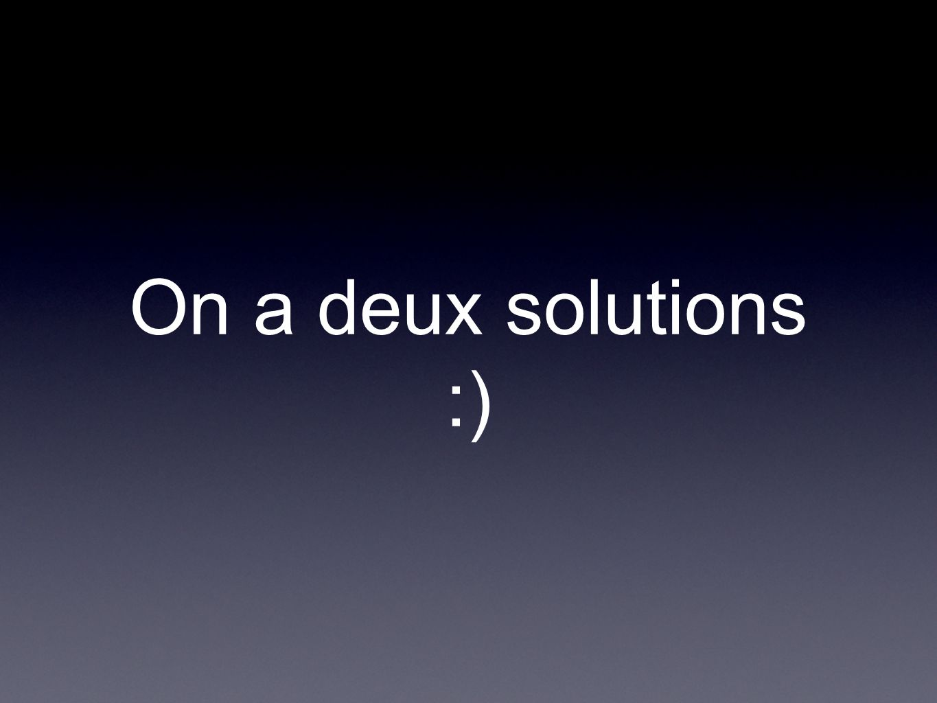 On a deux solutions :)