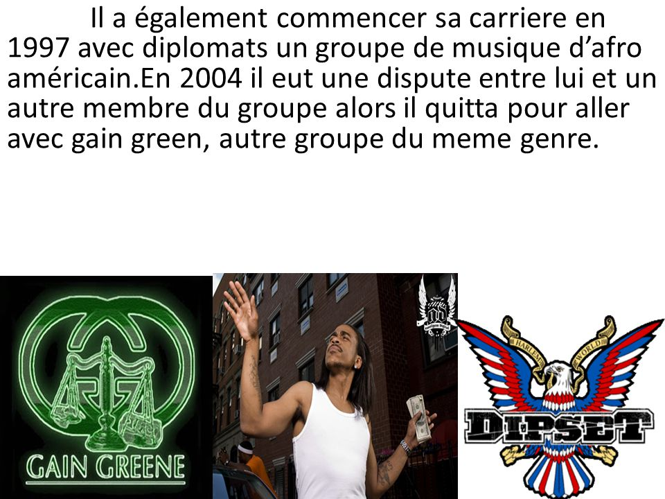 Il a également commencer sa carriere en 1997 avec diplomats un groupe de musique d'afro américain.En 2004 il eut une dispute entre lui et un autre membre du groupe alors il quitta pour aller avec gain green, autre groupe du meme genre.