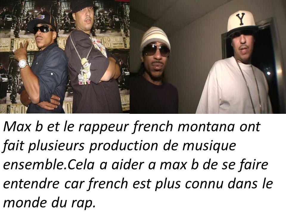 Max b et le rappeur french montana ont fait plusieurs production de musique ensemble.Cela a aider a max b de se faire entendre car french est plus connu dans le monde du rap.