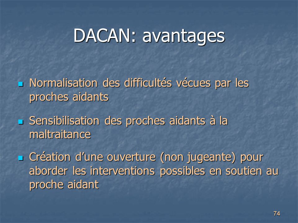 DACAN: avantages Normalisation des difficultés vécues par les proches aidants. Sensibilisation des proches aidants à la maltraitance.