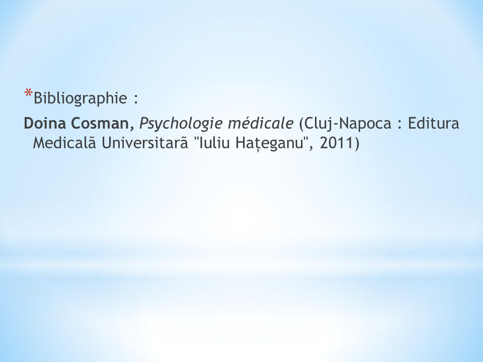 Bibliographie : Doina Cosman, Psychologie médicale (Cluj-Napoca : Editura Medicalã Universitarã Iuliu Haţeganu , 2011)