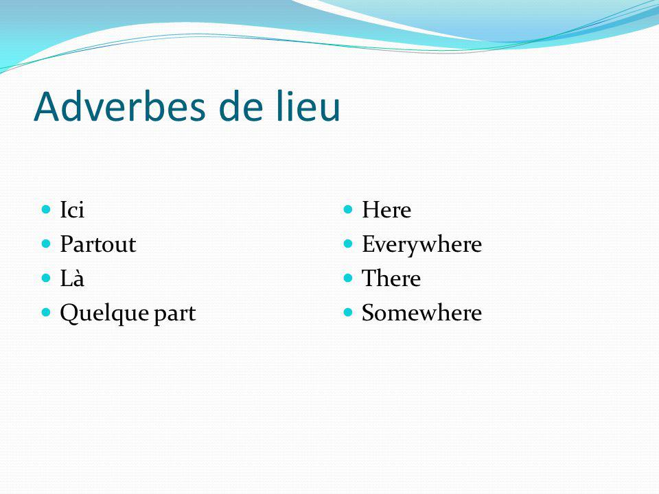 Adverbes de lieu Ici Partout Là Quelque part Here Everywhere There