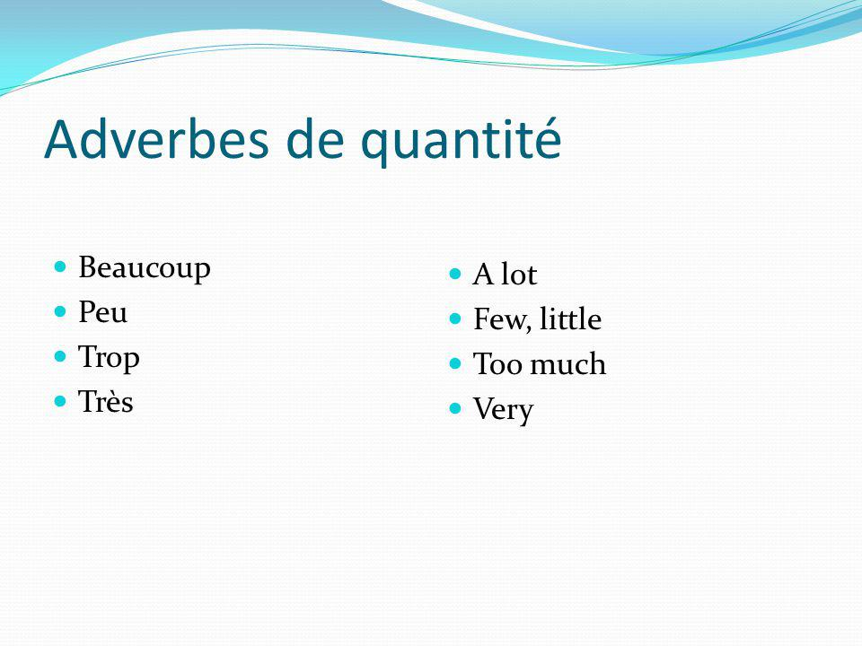 Adverbes de quantité Beaucoup A lot Peu Few, little Trop Too much Très