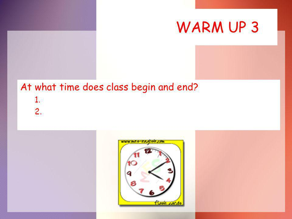 WARM UP 3 At what time does class begin and end 1. 2.