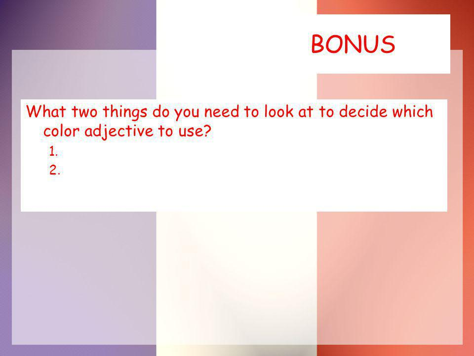 BONUS What two things do you need to look at to decide which color adjective to use 1. 2.