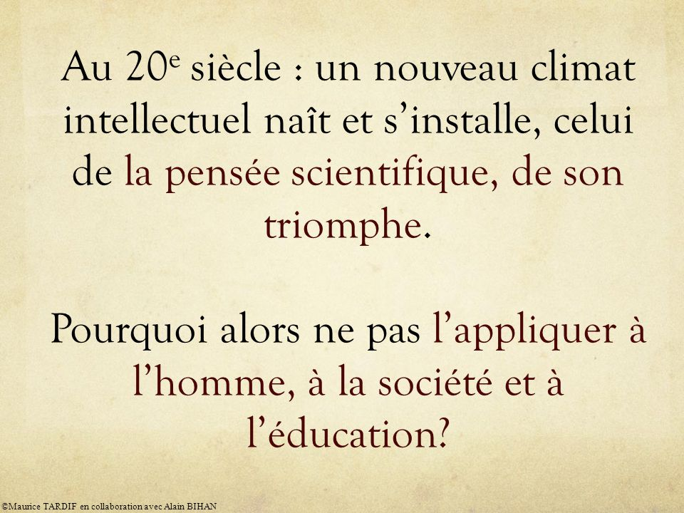Au 20e siècle : un nouveau climat intellectuel naît et s'installe, celui de la pensée scientifique, de son triomphe. Pourquoi alors ne pas l'appliquer à l'homme, à la société et à l'éducation